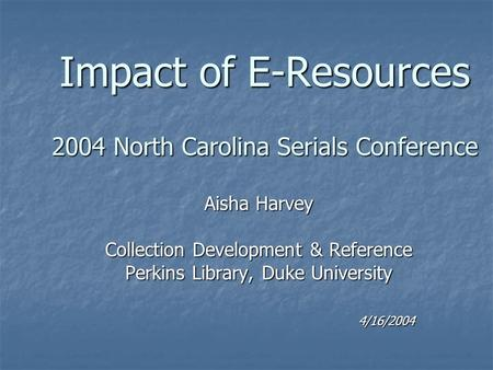 Impact of E-Resources 2004 North Carolina Serials Conference Aisha Harvey Collection Development & Reference Perkins Library, Duke University 4/16/2004.