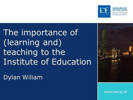 The importance of (learning and) teaching to the Institute of Education Dylan Wiliam.