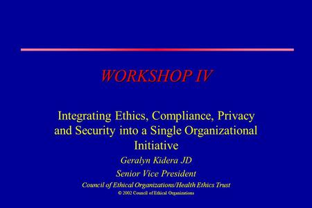 WORKSHOP IV Integrating Ethics, Compliance, Privacy and Security into a Single Organizational Initiative Geralyn Kidera JD Senior Vice President Council.