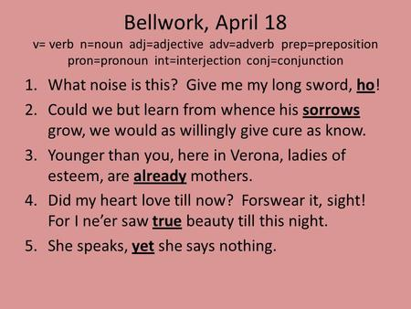 Bellwork, April 18 v= verb n=noun adj=adjective adv=adverb prep=preposition pron=pronoun int=interjection conj=conjunction 1.What noise is this? Give me.
