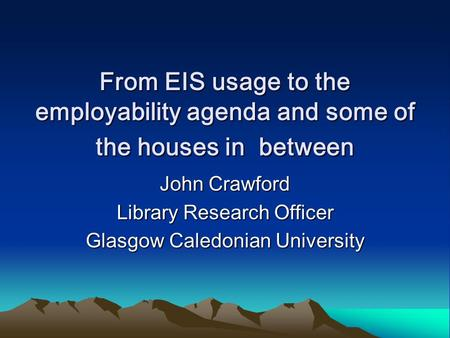 From EIS usage to the employability agenda and some of the houses in between John Crawford Library Research Officer Glasgow Caledonian University.