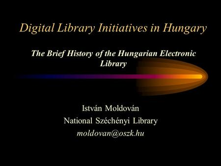 Digital Library Initiatives in Hungary The Brief History of the Hungarian Electronic Library István Moldován National Széchényi Library