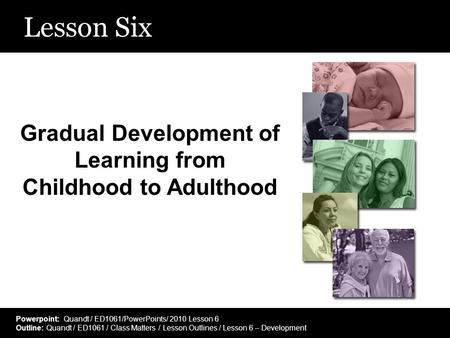 Lesson Six Gradual Development of Learning from Childhood to Adulthood Powerpoint: Quandt / ED1061/PowerPoints/ 2010 Lesson 6 Outline: Quandt / ED1061.