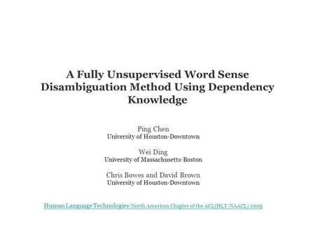 A Fully Unsupervised Word Sense Disambiguation Method Using Dependency Knowledge Ping Chen University of Houston-Downtown Wei Ding University of Massachusetts-Boston.