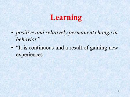 "Learning positive and relatively permanent change in behavior"" ""It is continuous and a result of gaining new experiences 1."