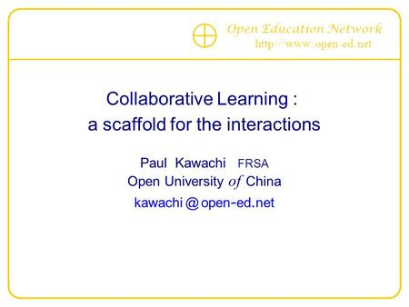 Open Education Network http :// www. open - ed. net Collaborative Learning : a scaffold for the interactions Paul Kawachi FRSA Open University of China.