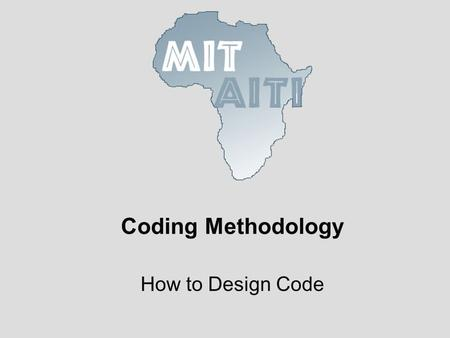 Coding Methodology How to Design Code. © 2005 MIT-Africa Internet Technology Initiative Pay Attention to Detail When implementing or using APIs details.