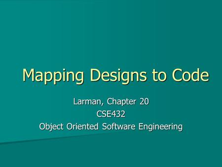 Mapping Designs to Code Larman, Chapter 20 CSE432 Object Oriented Software Engineering.