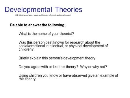 Developmental Theories 3d. Identify and apply areas and theories of growth and development Be able to answer the following: What is the name of your theorist?