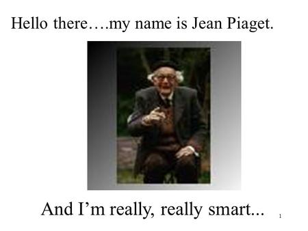 1 Hello there….my name is Jean Piaget. And I'm really, really smart...