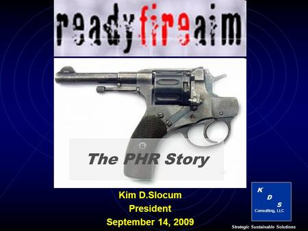 K D S Consulting, LLC Strategic Sustainable Solutions The PHR Story Kim D.Slocum President September 14, 2009.