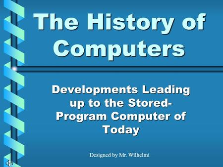 The History of Computers Developments Leading up to the Stored- Program Computer of Today Designed by Mr. Wilhelmi.