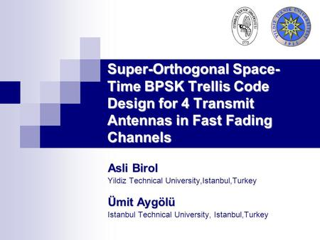 Super-Orthogonal Space- Time BPSK Trellis Code Design for 4 Transmit Antennas in Fast Fading Channels Asli Birol Yildiz Technical University,Istanbul,Turkey.