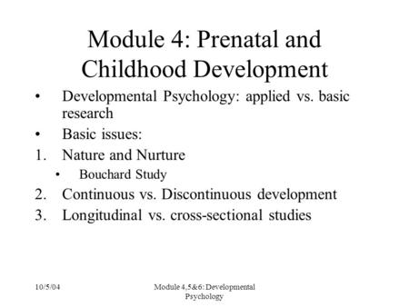 10/5/04Module 4,5&6: Developmental Psychology Module 4: Prenatal and Childhood Development Developmental Psychology: applied vs. basic research Basic issues:
