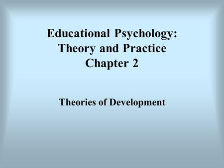 Educational Psychology: Theory and Practice Chapter 2