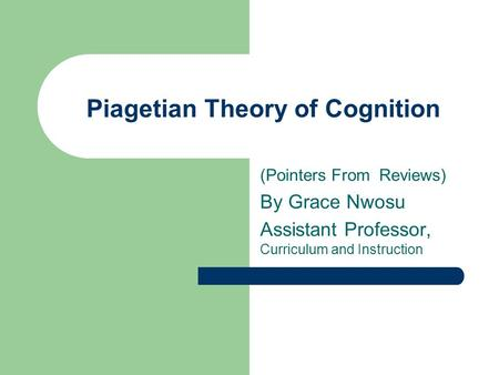 Piagetian Theory of Cognition (Pointers From Reviews) By Grace Nwosu Assistant Professor, Curriculum and Instruction.