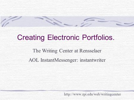 Creating Electronic Portfolios.  The Writing Center at Rensselaer AOL InstantMessenger: instantwriter.