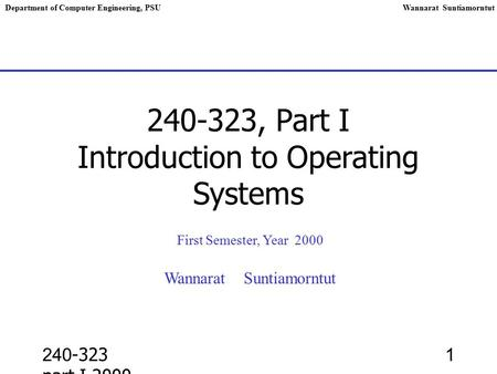 240-323 part I,2000 1 240-323, Part I Introduction to Operating Systems First Semester, Year 2000 Wannarat Suntiamorntut Department of Computer Engineering,
