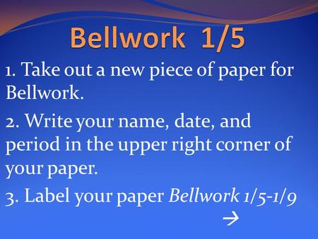 1. Take out a new piece of paper for Bellwork. 2. Write your name, date, and period in the upper right corner of your paper. 3. Label your paper Bellwork.
