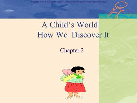 Copyright © The McGraw-Hill Companies, Inc.Permission required for reproduction or display A Child's World: How We Discover It Chapter 2.