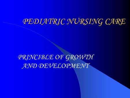PEDIATRIC NURSING CARE PRINCIBLE OF GROWTH AND DEVELOPMENT.
