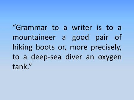 """Grammar to a writer is to a mountaineer a good pair of hiking boots or, more precisely, to a deep-sea diver an oxygen tank."""