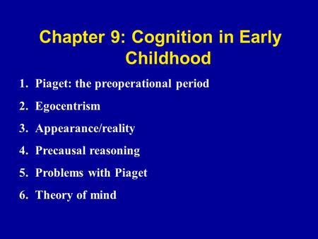 Chapter 9: Cognition in Early Childhood 1.Piaget: the preoperational period 2.Egocentrism 3.Appearance/reality 4.Precausal reasoning 5.Problems with Piaget.