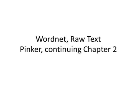 Wordnet, Raw Text Pinker, continuing Chapter 2