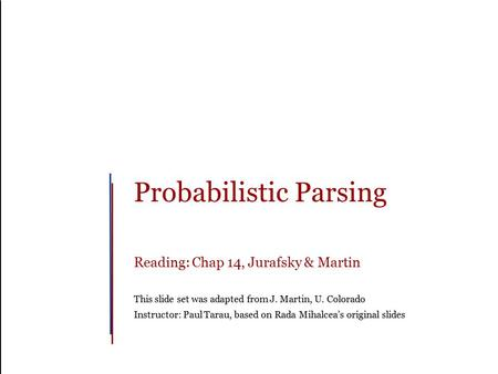 Probabilistic Parsing Reading: Chap 14, Jurafsky & Martin This slide set was adapted from J. Martin, U. Colorado Instructor: Paul Tarau, based on Rada.