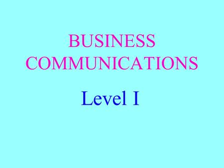 BUSINESS COMMUNICATIONS Level I. OBJECTIVE Be able to define communications.