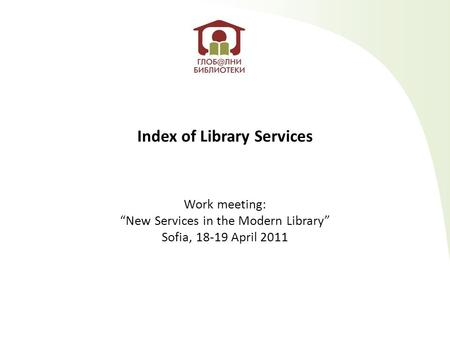 "Index of Library Services Work meeting: ""New Services in the Modern Library"" Sofia, 18-19 April 2011."