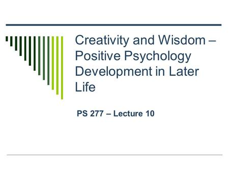 Creativity and Wisdom – Positive Psychology Development in Later Life PS 277 – Lecture 10.