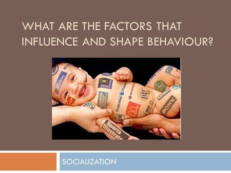 WHAT ARE THE FACTORS THAT INFLUENCE AND SHAPE BEHAVIOUR? SOCIALIZATION.