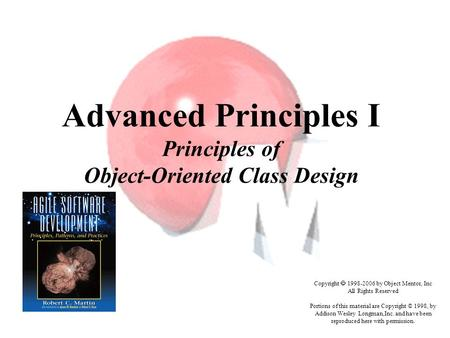 Advanced Principles I Principles of Object-Oriented Class Design Copyright  1998-2006 by Object Mentor, Inc All Rights Reserved Portions of this material.
