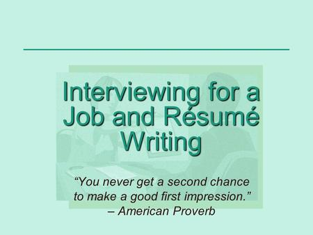 "Interviewing for a Job and Résumé Writing ""You never get a second chance to make a good first impression."" – American Proverb."