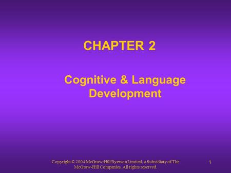 Copyright © 2004 McGraw-Hill Ryerson Limited, a Subsidiary of The McGraw-Hill Companies. All rights reserved. 1 CHAPTER 2 Cognitive & Language Development.