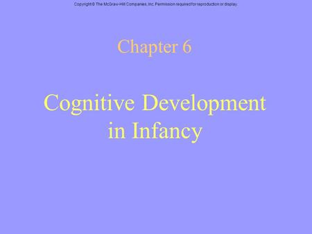 Copyright © The McGraw-Hill Companies, Inc. Permission required for reproduction or display. Chapter 6 Cognitive Development in Infancy.