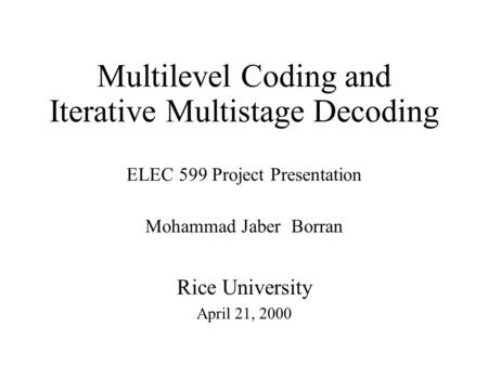 Multilevel Coding and Iterative Multistage Decoding ELEC 599 Project Presentation Mohammad Jaber Borran Rice University April 21, 2000.