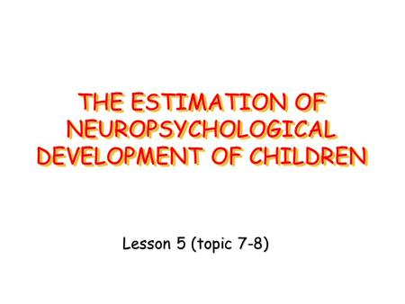 THE ESTIMATION OF NEUROPSYCHOLOGICAL DEVELOPMENT OF CHILDREN Lesson 5 (topic 7-8)