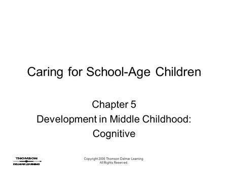 Copyright 2006 Thomson Delmar Learning. All Rights Reserved. Caring for School-Age Children Chapter 5 Development in Middle Childhood: Cognitive.