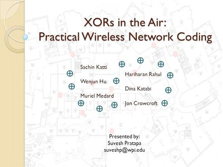 XORs in the Air: Practical Wireless Network Coding Sachin Katti Hariharan Rahul Wenjun Hu Dina Katabi Muriel Medard Jon Crowcroft Presented by: Suvesh.