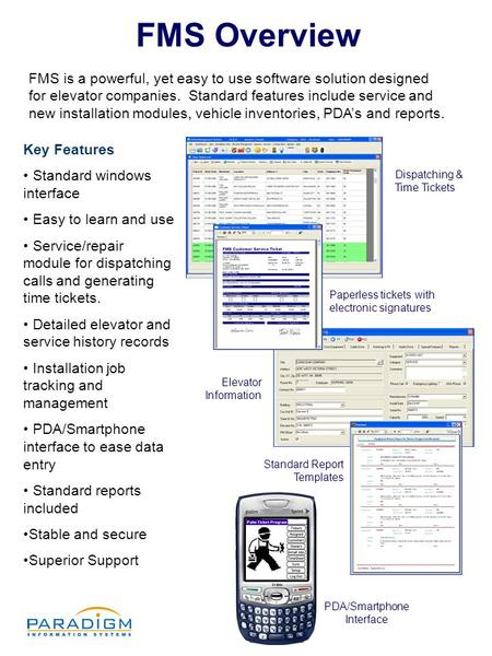 FMS Overview FMS is a powerful, yet easy to use software solution designed for elevator companies. Standard features include service and new installation.