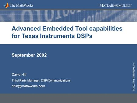 © 2002 The MathWorks, Inc. September 2002 Advanced Embedded Tool capabilities for Texas Instruments DSPs © 2002 The MathWorks, Inc. David Hilf Third Party.