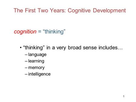 "1 The First Two Years: Cognitive Development cognition = ""thinking"" ""thinking"" in a very broad sense includes… –language –learning –memory –intelligence."