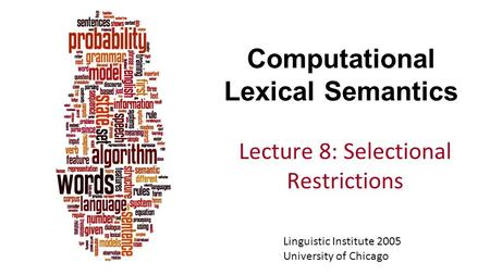 Computational Lexical Semantics Lecture 8: Selectional Restrictions Linguistic Institute 2005 University of Chicago.