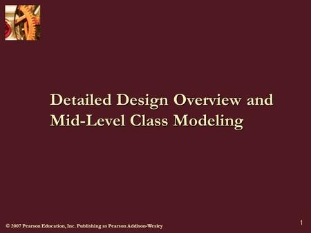 © 2007 Pearson Education, Inc. Publishing as Pearson Addison-Wesley 1 Detailed Design Overview and Mid-Level Class Modeling.