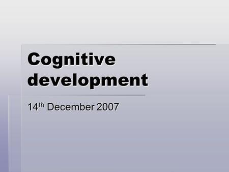 Cognitive development 14 th December 2007. Developmental psychology  study of progressive changes in human traits and abilities that occur throughout.