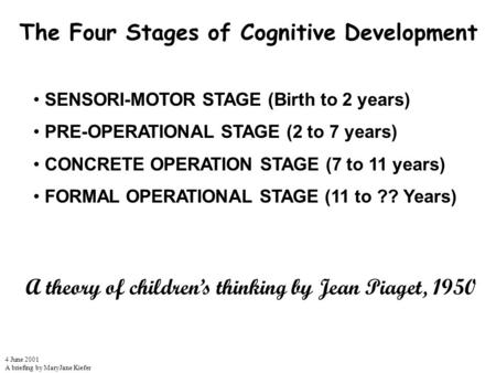 The Four Stages of Cognitive Development 4 June 2001 A briefing by MaryJane Kiefer SENSORI-MOTOR STAGE (Birth to 2 years) PRE-OPERATIONAL STAGE (2 to 7.