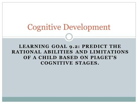 LEARNING GOAL 9.2: PREDICT THE RATIONAL ABILITIES AND LIMITATIONS OF A CHILD BASED ON PIAGET'S COGNITIVE STAGES. Cognitive Development.