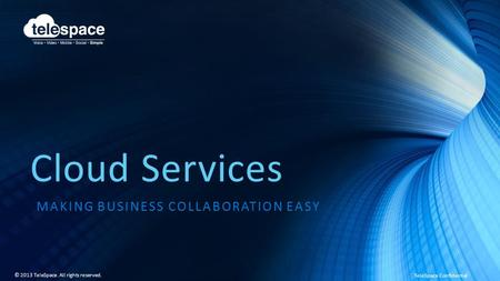 TeleSpace Confidential © 2013 TeleSpace. All rights reserved. <strong>Cloud</strong> Services MAKING BUSINESS COLLABORATION EASY.